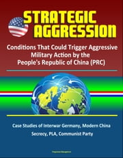 Strategic Aggression: Conditions That Could Trigger Aggressive Military Action by the People's Republic of China (PRC) - Case Studies of Interwar Germany, Modern China, Secrecy, PLA, Communist Party ebook by Progressive Management