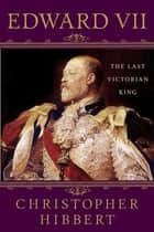 Edward VII: The Last Victorian King ebook by Christopher Hibbert,Hugh Thomas