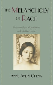 The Melancholy of Race: Psychoanalysis, Assimilation, and Hidden Grief ebook by Anne Anlin Cheng
