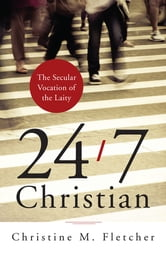 24/7 Christian - The Secular Vocation of the Laity ebook by Christine M. Fletcher