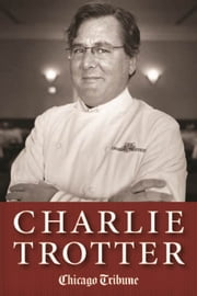 Charlie Trotter - How One Superstar Chef and His Iconic Chicago Restaurant Helped Revolutionize American Cuisine ebook by Chicago Tribune Staff