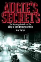 Augie's Secrets - The Minneapolis Mob and the King of the Hennepin Strip eBook by Neal Karlen