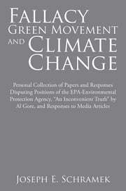 "Fallacy of the Green Movement and Climate Change - Personal Collection of Papers and Responses Disputing Positions of the EPA-Environmental Protection Agency, ""An Inconvenient Truth"" by Al Gore, and Responses to Media Articles ebook by Joseph E. Schramek"