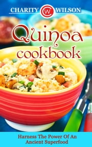 Quinoa Cookbook: Harness The Power Of An Ancient Superfood ebook by Charity Wilson
