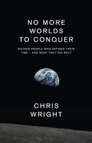 No More Worlds to Conquer: Sixteen People Who Defined Their Time – And What They Did Next ebook by Chris Wright