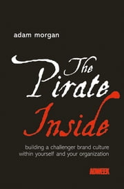 The Pirate Inside - Building a Challenger Brand Culture Within Yourself and Your Organization ebook by Adam Morgan