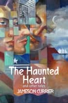 The Haunted Heart and Other Tales ebook by Jameson Currier