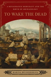 To Wake the Dead: A Renaissance Merchant and the Birth of Archaeology ebook by Marina Belozerskaya
