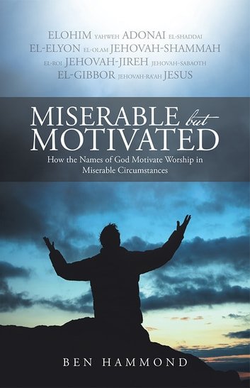 Miserable but Motivated - How the Names of God Motivate Worship in Miserable Circumstances ebook by Ben Hammond