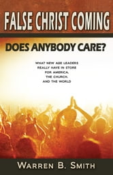 False Christ Coming: Does Anybody Care?: What New Age Leaders Really Have in Store for America, the Church, and the World ebook by Warren B. Smith