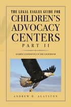 The Legal Eagles Guide for Children's Advocacy Centers, Part II - Soaring Confidently in the Courtroom ebook by ANDREW H. AGATSTON