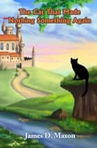 The Cat That Made Nothing Something Again ebook by James D. Maxon