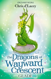 The Dragons of Wayward Crescent: Glade ebook by Chris D'Lacey,Adam Stower