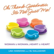 Oh Thank Goodness It's Not Just Me! - Woman to Woman…Heart to Heart ebook by B.J. Gallagher,Lisa Hammond