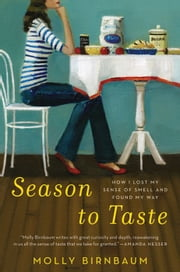 Season to Taste: How I Lost My Sense of Smell and Found My Way - How I Lost My Sense of Smell and Found My Way ebook by Molly Birnbaum