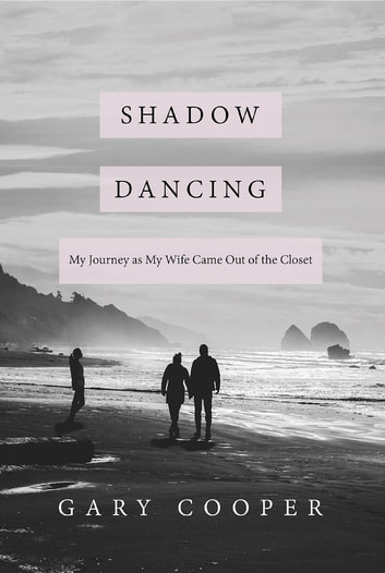 SHADOW DANCING - My Journey as My Wife Came Out of the Closet ebook by Gary Cooper