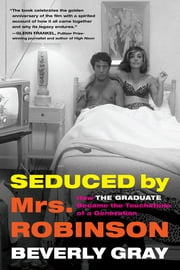 "Seduced by Mrs. Robinson - How ""The Graduate"" Became the Touchstone of a Generation ebook by Beverly Gray"