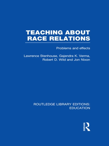 Teaching About Race Relations (RLE Edu J) - Problems and Effects ebook by Lawrence Stenhouse,Gajendra Verma,Robert Wild,Jon Nixon