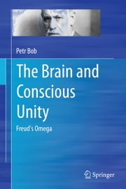 The Brain and Conscious Unity - Freud's Omega ebook by Petr Bob