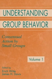 Understanding Group Behavior - Volume 1: Consensual Action By Small Groups; Volume 2: Small Group Processes and Interpersonal Relations ebook by Erich H. Witte,James H. Davis