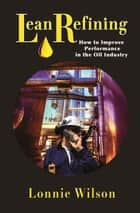 Lean Refining: How to Improve Performance in the Oil Industry ebook by Lonnie Wilson
