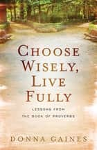 Choose Wisely, Live Fully - Lessons from Wisdom & Folly, the Two Women of Proverbs ebook by Donna Gaines