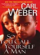 So You Call Yourself A Man ebook by Carl Weber