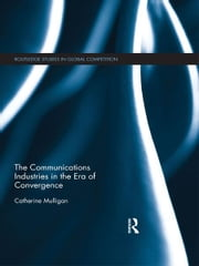 The Communications Industries in the Era of Convergence ebook by Catherine E. A. Mulligan