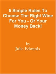 5 Simple Rules To Choose The Right Wine For You - Or Your Money Back! ebook by Editorial Team Of MPowerUniversity.com