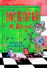 Don't Be That KID! At School ebook by Lois McGuire