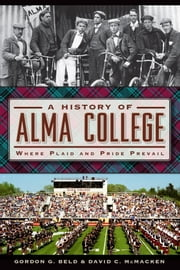 A History of Alma College - Where Plaid and Pride Prevail ebook by Gordon G. Beld,David C. McMacken