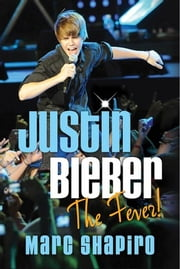 Justin Bieber - The Fever! ebook by Marc Shapiro