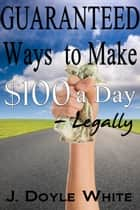 Guaranteed Ways to Make $100 a Day Legally ebook by J Doyle White