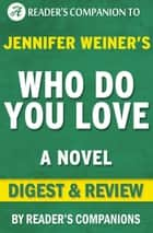 Who Do You Love: A Novel By Jennifer Weiner | Digest & Review ebook by Reader's Companions