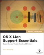 Apple Pro Training Series - OS X Lion Support Essentials: Supporting and Troubleshooting OS X Lion ebook by Kevin M. White
