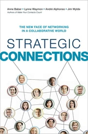 Strategic Connections - The New Face of Networking in a Collaborative World ebook by Anne Baber,Lynne Waymon,André Alphonso,Jim Wylde