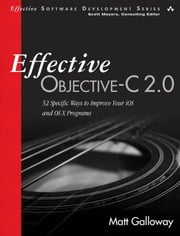 Effective Objective-C 2.0: 52 Specific Ways to Improve Your iOS and OS X Programs ebook by Galloway, Matt