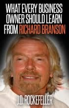 What Every Business Owner Should Learn from Richard Branson ebook by J.D. Rockefeller