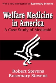 Welfare Medicine in America - A Case Study of Medicaid ebook by Rosemary A. Stevens