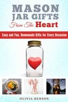 Mason Jar Gifts from the Heart: Easy and Fun, Homemade Gifts for Every Occasion - DIY Gifts ebook by Olivia Henson