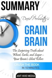 David Perlmutter's Grain Brain: The Surprising Truth about Wheat, Carbs, and Sugar--Your Brain's Silent Killers Summary ebook by Ant Hive Media