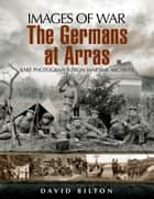 Germans at Arras - Rare Photographs from Wartime Archives ebook by David  Bilton