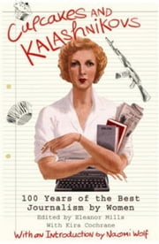 Cupcakes and Kalashnikovs - 100 years of the best Journalism by women ebook by Eleanor Mills,Naomi Wolf,Eleanor Mills