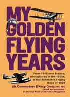 My Golden Flying Years - From 1918 over France, Through Iraq in the 1920s, to the Schneider Trophy Race of 1927 ebook by D'Arcy Greig, Norman Franks