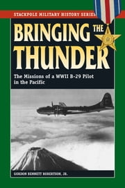 Bringing the Thunder - The Missions of a World War II B-29 Pilot in the Pacific ebook by Gordon Bennett Robertson Jr.