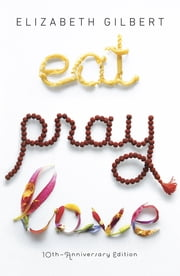 Eat Pray Love 10th-Anniversary Edition - One Woman's Search for Everything Across Italy, India and Indonesia ebook by Elizabeth Gilbert