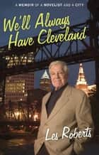 We'll Always Have Cleveland: A Memoir of a Novelist and a City ebook by Les Roberts