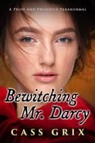 Bewitching Mr. Darcy: A Pride and Prejudice Paranormal ebook by Cass Grix