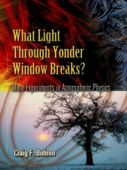 What Light Through Yonder Window Breaks? - More Experiments in Atmospheric Physics ebook by Craig F. Bohren
