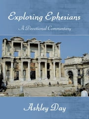 EXPLORING EPHESIANS A Devotional Commentary ebook by Ashley Day